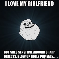 Forever Alone - I love my girlfriend but shes sensitive around sharp objects, blow up dolls pop easy...