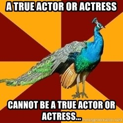 Thespian Peacock - A true actor or actress cannot be a true actor or actress...