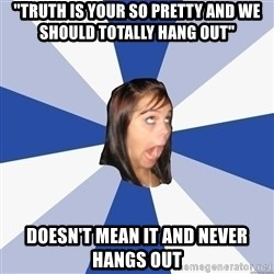 """Annoying Facebook Girl - """"truth is your so pretty and we should totally hang out"""" DOESN'T mean it and never hangs out"""