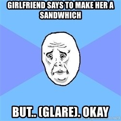 Okay Guy - girlfriend says to make her a sandwhich but.. (glare). okay