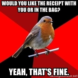 Retail Robin - would you like the receipt with you or in the bag? yeah, that's fine.