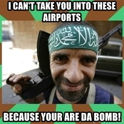 Terrorist - I can't take you into These airports Because your are da bomb!