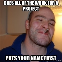 Good Guy Greg - Does all of the work for a project puts your name first