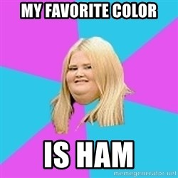 Fat Girl - My favorite color is ham