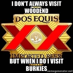 Dos Equis - I don't always visit woodend But when I do I visit burkies