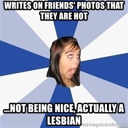 Annoying Facebook Girl - Writes on Friends' photos that they are hot ...not being nice, actually a lesbian