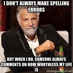 The Most Interesting Man In The World - I don't always make spelling errors bUt when I do, someone always comments on how worthless my life is