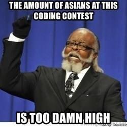 The tolerance is to damn high! - The amount of Asians at this coding contest is too damn high
