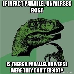 Philosoraptor - if infact parallel universes exist is there a parallel universe were they don't exsist?