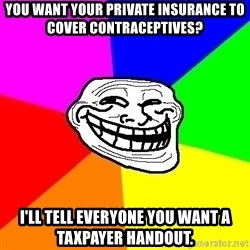 Trollface - you want your private insurance to cover contraceptives? I'll tell everyone you want a taxpayer handout.