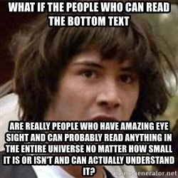 Conspiracy Keanu - What if the people who can read the bottom text are really people who have amazing eye sight and can probably read anything in the entire universe no matter how small it is or isn't and can actually understand it?