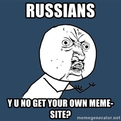 Y U No - RUSSIANS Y U NO GET YOUR OWN MEME-SITE?
