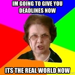 teacher - im going to give you deadlines now  its the real world now