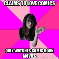 Idiot Nerdgirl - cLAIMS TO LOVE COMICS oNLY WATCHES COMIC BOOK MOVIES