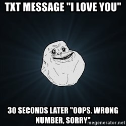 "Forever Alone Date Myself Fail Life - txt message ""I love you"" 30 seconds later ""oops. wrong number, sorry"""