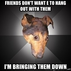 Depression Dog - friends don't want e to hang out with them i'm bringing them down