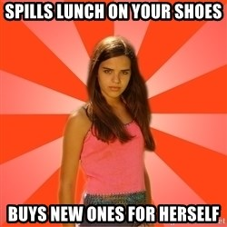 Jealous Girl - spills lunch on your shoes buys new ones for herself