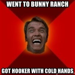 Angry Arnold - went to bunny ranch got hooker with cold hands