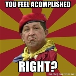 Hugo Chavez - You feel aComplished  Right?