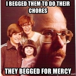 Vengeance Dad - i begged them to do their chores they begged for mercy