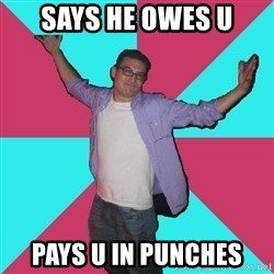 Douchebag Roommate - says he owes u pays u in punches