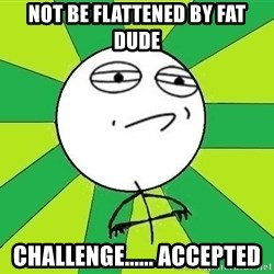 Challenge Accepted 2 - not be flattened by fat dude challenge...... accepted