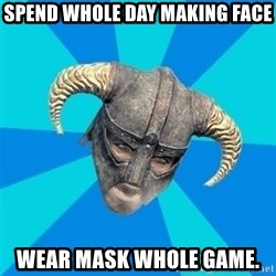 skyrim stan - spend whole day making face wear mask whole game.