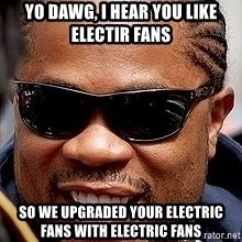 Xzibit - Yo DAWG, I hear you like Electir fans So we upgraded your electric fans with electric fans