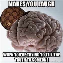 Scumbag Brain - Makes you laugh When you're trying to tell the truth to someone