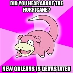 Slowpoke - did you hear about the hurricane? new orleans is devastated
