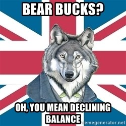 Sir Courage Wolf Esquire - Bear Bucks? Oh, you mean Declining balance