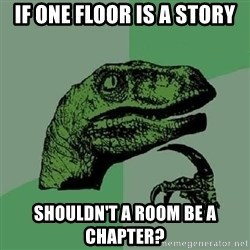 Philosoraptor - if one floor is a story shouldn't a room be a chapter?