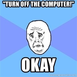 "Okay Guy - ""TURN OFF THE COMPUTER!"" OKAY"