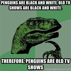 Philosoraptor - PENGUINS ARE BLACK AND WHITE. OLD TV SHOWS ARE BLACK AND WHITE. THEREFORE, PENGUINS are old tv shows