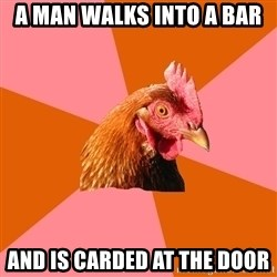 Anti Joke Chicken - A man walks into a bar and is carded at the door