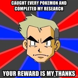 Professor Oak - caught every pokemon and completed my research your reward is my thanks