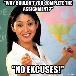 """Unhelpful High School Teacher - """"why couldn't you complete the assignment?"""" """"no excuses!"""""""