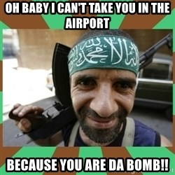 Terrorist - Oh baby I can't take you in the airport Because you are da bomb!!