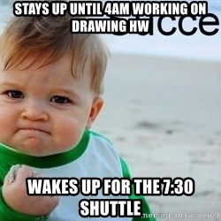 success baby - Stays up until 4am working on drawing hw Wakes up for the 7:30 Shuttle