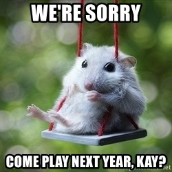 Sorry I'm not Sorry - We're sorry come play next year, kay?