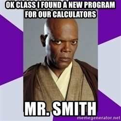 mace windu - ok class i found a new program for our calculators mr. Smith