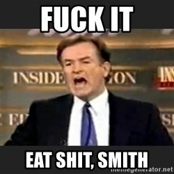 Angry Bill O'Reilly - FUCK IT EAT SHIT, SMITH