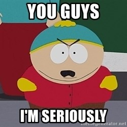 Eric Cartman - You guys I'm seriously