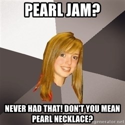 Musically Oblivious 8th Grader - pearl Jam? Never had that! Don't you mean pearl necklace?