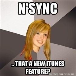 Musically Oblivious 8th Grader - n'sync .. that a new itunes feature?