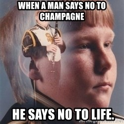 PTSD Clarinet Boy - When a man says no to champagne  he says no to life.