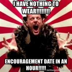 Advice Zoog - I have nothing to wear!!!!!!!! Encouragement date in an hour!!!!!