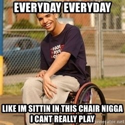Drake Wheelchair - everyday everyday like im sittin in this chair nigga i cant really play