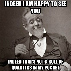 1889 [10] guy - indeed i am happy to see you indeed that's not a roll of quarters in my pocket