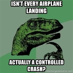 Philosoraptor - isn't every airplane landing actually a controlled crash?